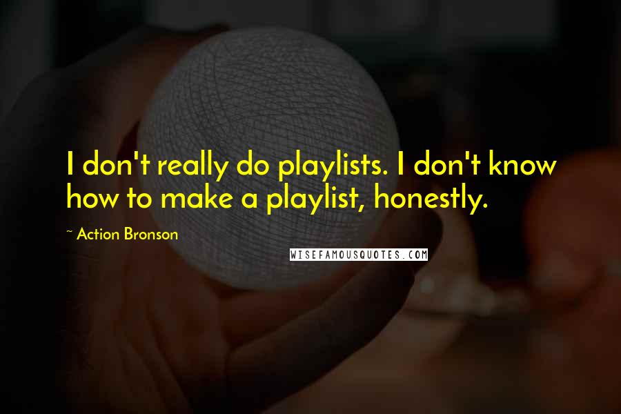 Action Bronson quotes: I don't really do playlists. I don't know how to make a playlist, honestly.