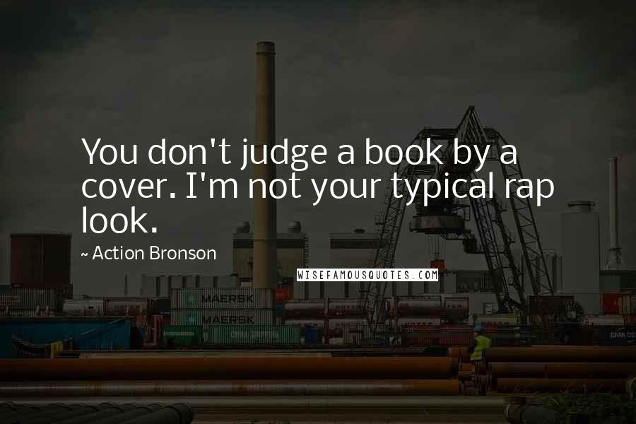 Action Bronson quotes: You don't judge a book by a cover. I'm not your typical rap look.