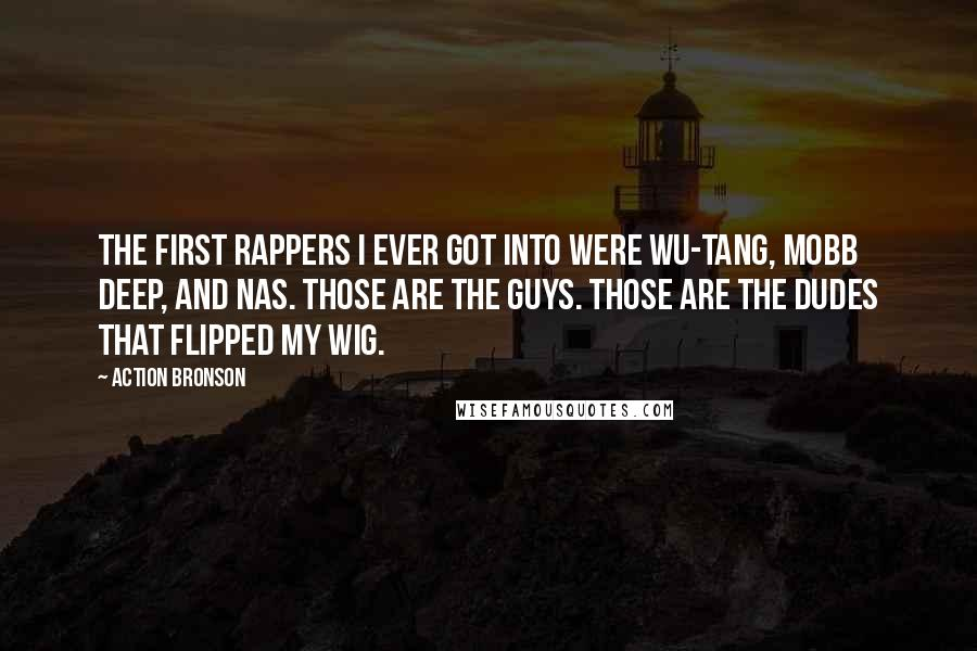 Action Bronson quotes: The first rappers I ever got into were Wu-Tang, Mobb Deep, and Nas. Those are the guys. Those are the dudes that flipped my wig.