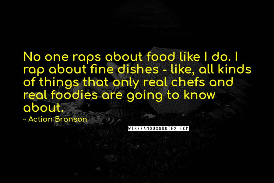 Action Bronson quotes: No one raps about food like I do. I rap about fine dishes - like, all kinds of things that only real chefs and real foodies are going to know