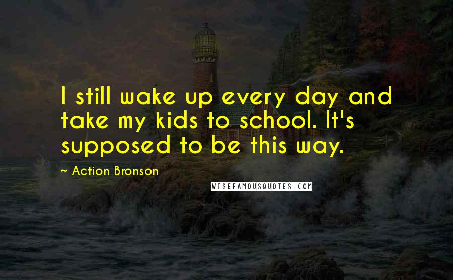 Action Bronson quotes: I still wake up every day and take my kids to school. It's supposed to be this way.