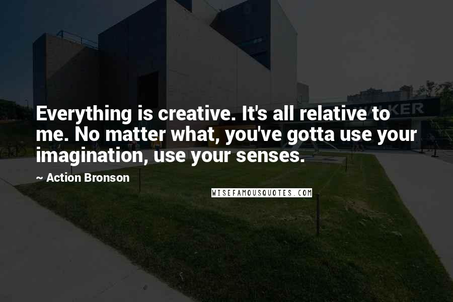 Action Bronson quotes: Everything is creative. It's all relative to me. No matter what, you've gotta use your imagination, use your senses.