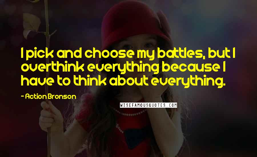 Action Bronson quotes: I pick and choose my battles, but I overthink everything because I have to think about everything.