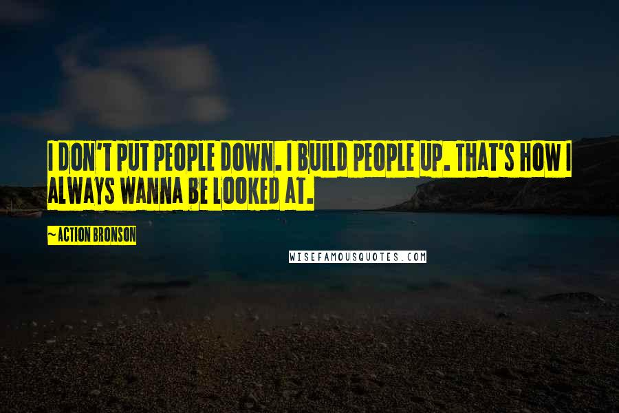 Action Bronson quotes: I don't put people down. I build people up. That's how I always wanna be looked at.