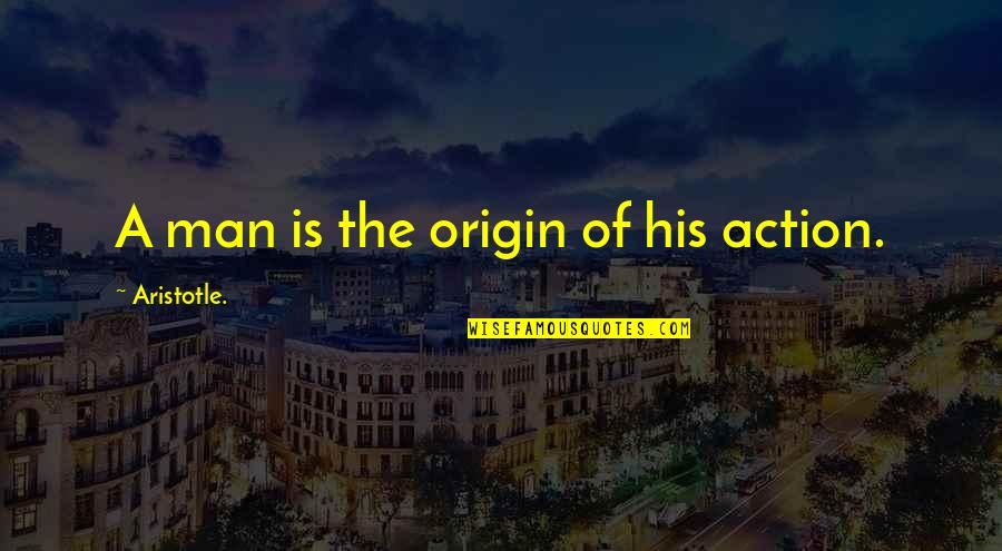 Action Man Quotes By Aristotle.: A man is the origin of his action.