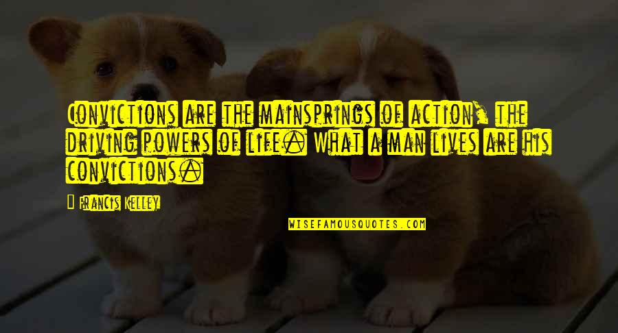 Action Man Quotes By Francis Kelley: Convictions are the mainsprings of action, the driving