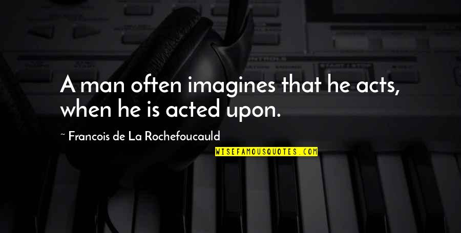 Action Man Quotes By Francois De La Rochefoucauld: A man often imagines that he acts, when