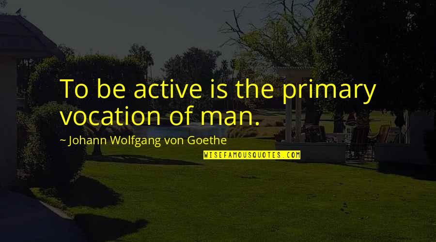 Action Man Quotes By Johann Wolfgang Von Goethe: To be active is the primary vocation of