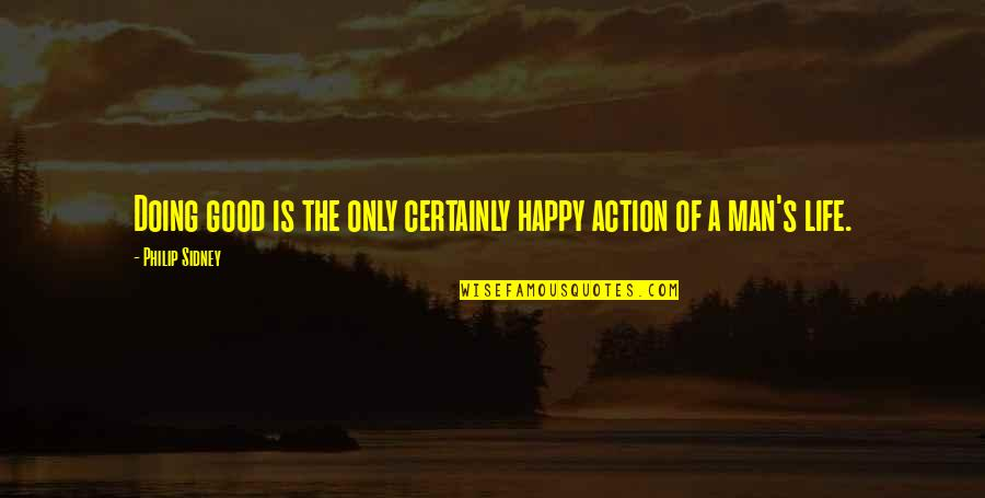 Action Man Quotes By Philip Sidney: Doing good is the only certainly happy action