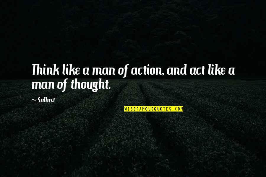 Action Man Quotes By Sallust: Think like a man of action, and act