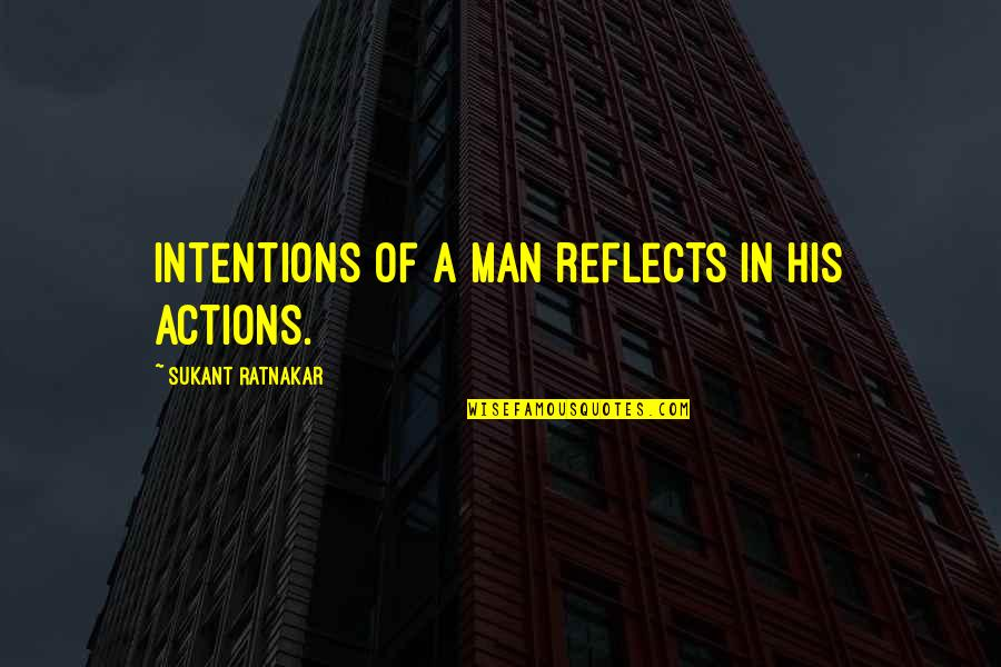 Action Man Quotes By Sukant Ratnakar: Intentions of a man reflects in his actions.