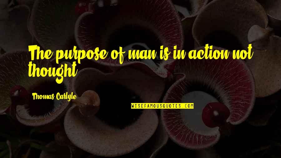 Action Man Quotes By Thomas Carlyle: The purpose of man is in action not