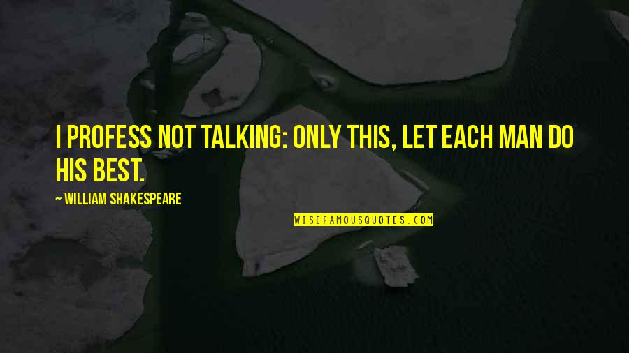 Action Man Quotes By William Shakespeare: I profess not talking: only this, Let each