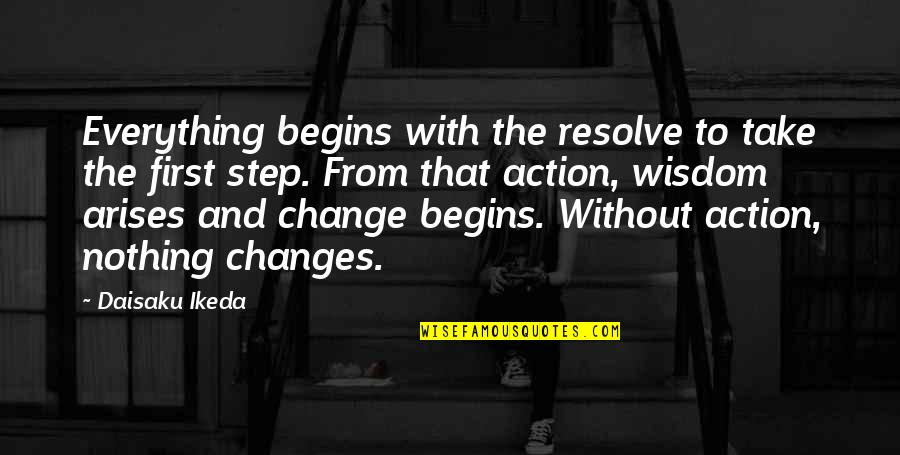 Action Step Quotes By Daisaku Ikeda: Everything begins with the resolve to take the