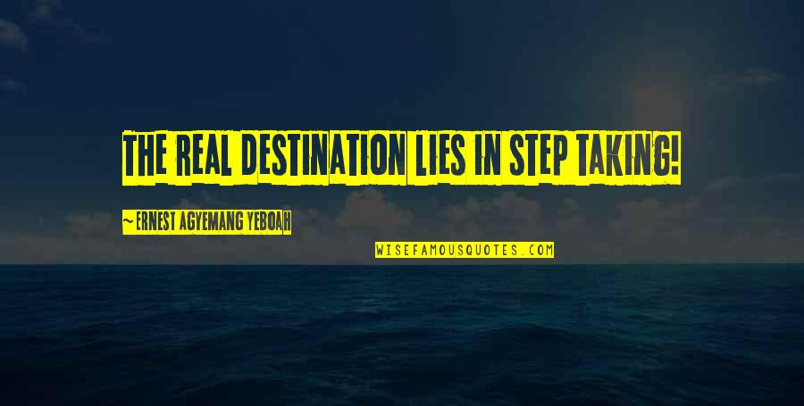 Action Step Quotes By Ernest Agyemang Yeboah: The real destination lies in step taking!