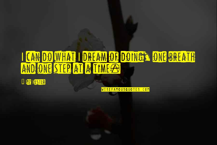 Action Step Quotes By Liz Hester: I can do what I dream of doing,