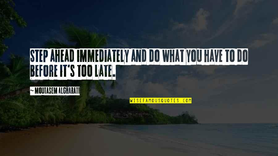 Action Step Quotes By Moutasem Algharati: Step ahead immediately and do what you have