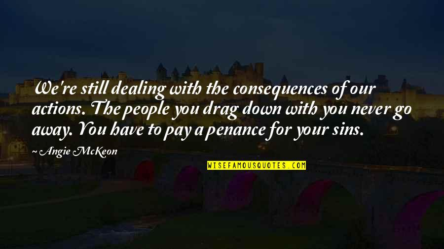 Actions Have Consequences Quotes By Angie McKeon: We're still dealing with the consequences of our