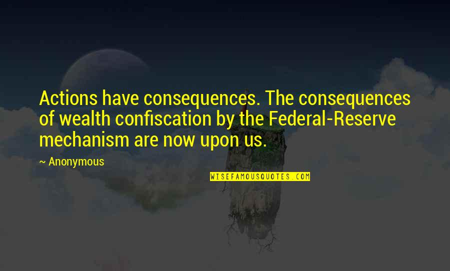 Actions Have Consequences Quotes By Anonymous: Actions have consequences. The consequences of wealth confiscation