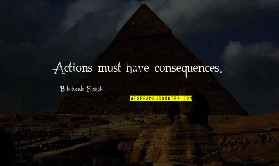 Actions Have Consequences Quotes By Babatunde Fashola: Actions must have consequences.