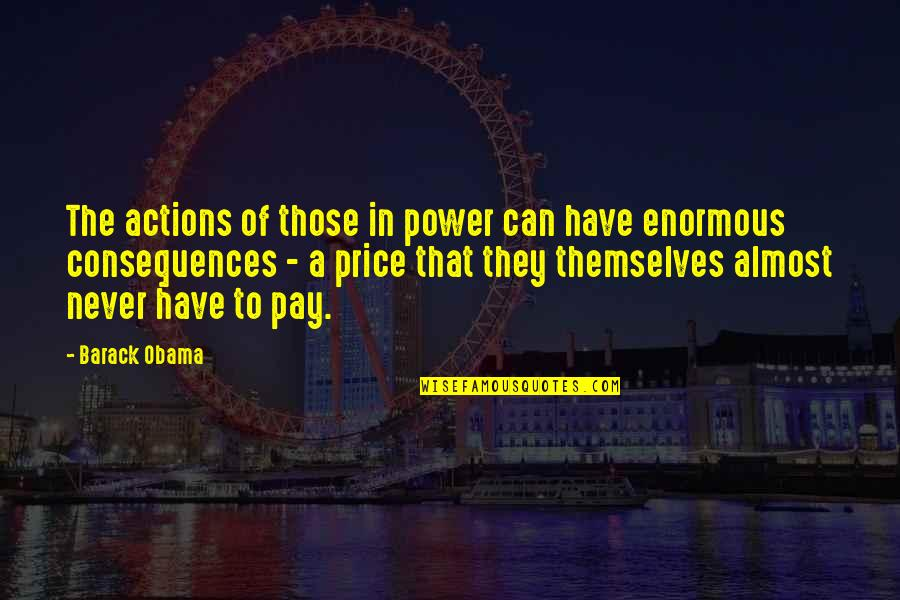 Actions Have Consequences Quotes By Barack Obama: The actions of those in power can have