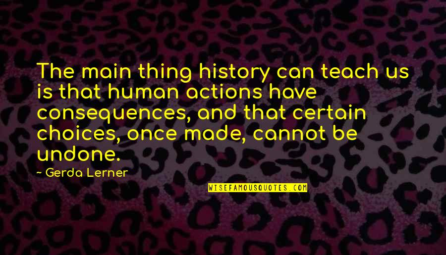 Actions Have Consequences Quotes By Gerda Lerner: The main thing history can teach us is