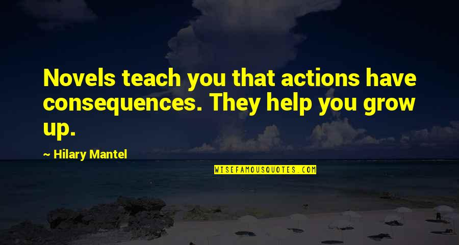Actions Have Consequences Quotes By Hilary Mantel: Novels teach you that actions have consequences. They