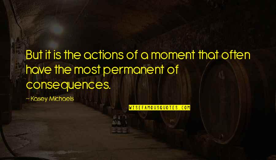 Actions Have Consequences Quotes By Kasey Michaels: But it is the actions of a moment