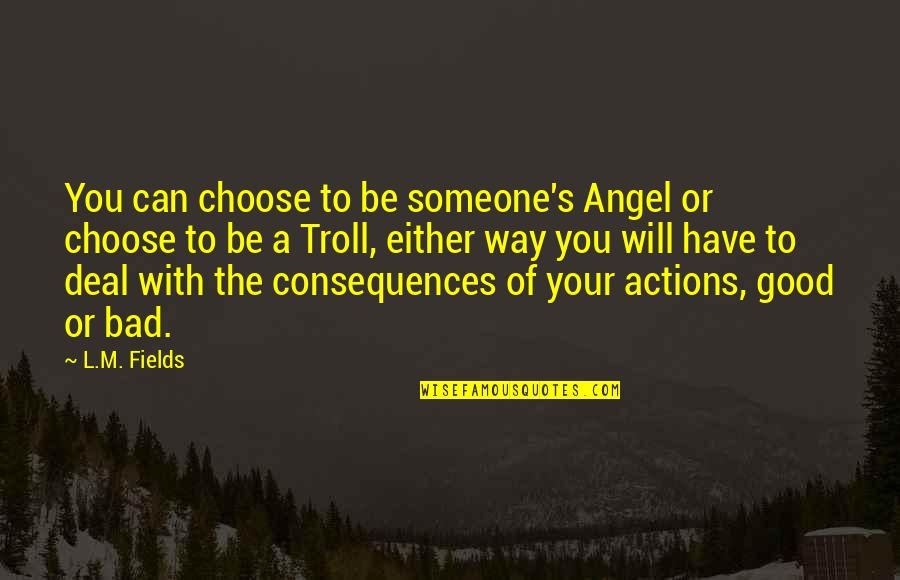 Actions Have Consequences Quotes By L.M. Fields: You can choose to be someone's Angel or