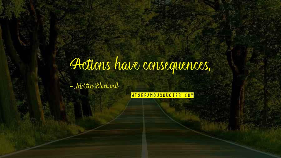 Actions Have Consequences Quotes By Morton Blackwell: Actions have consequences.