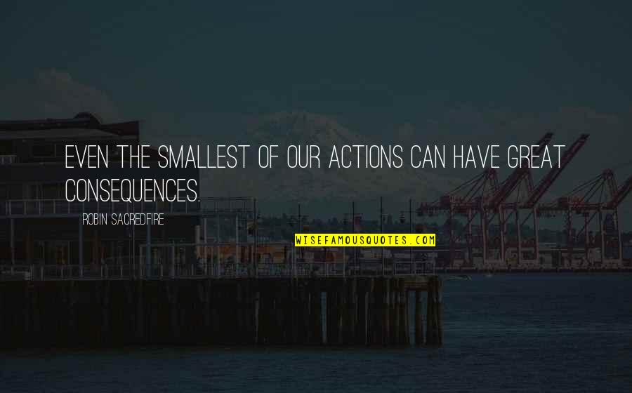 Actions Have Consequences Quotes By Robin Sacredfire: Even the smallest of our actions can have