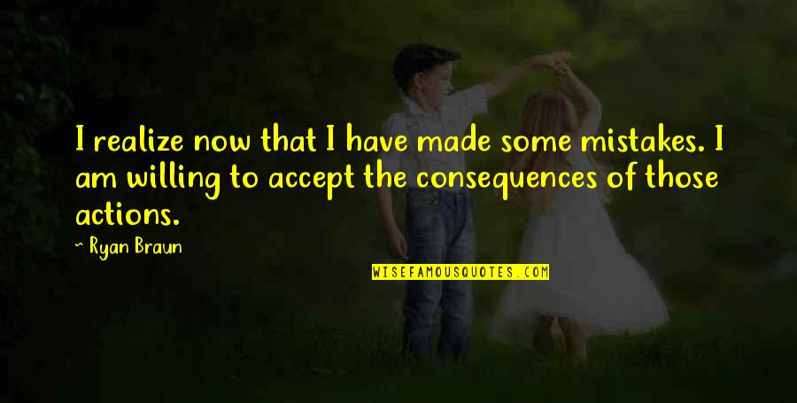 Actions Have Consequences Quotes By Ryan Braun: I realize now that I have made some