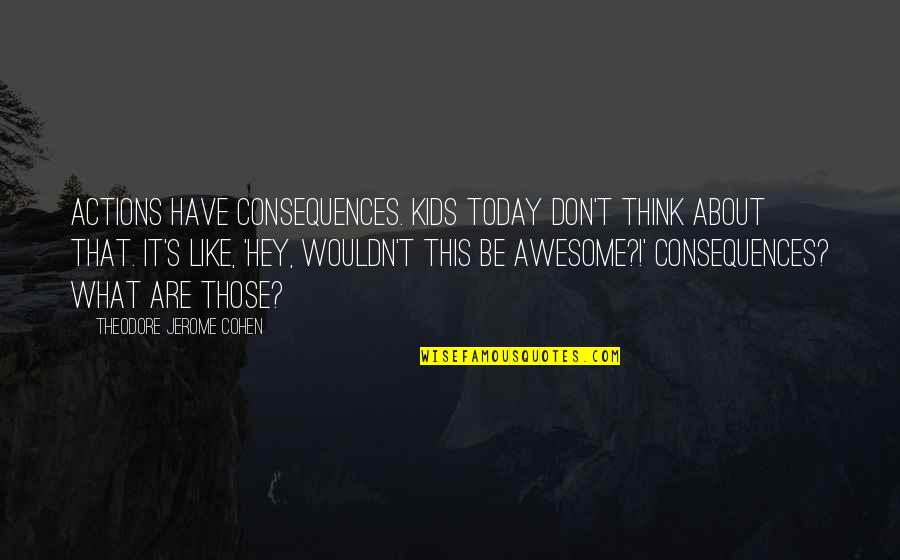 Actions Have Consequences Quotes By Theodore Jerome Cohen: Actions have consequences. Kids today don't think about