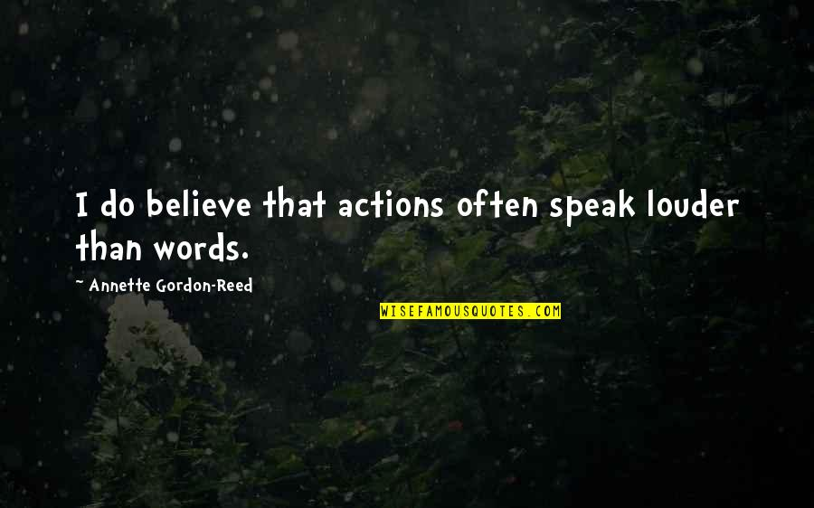 Actions Louder Quotes By Annette Gordon-Reed: I do believe that actions often speak louder