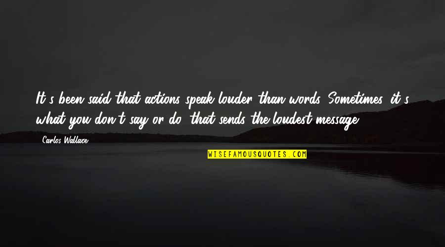 Actions Louder Quotes By Carlos Wallace: It's been said that actions speak louder than