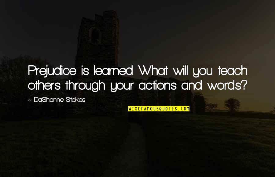 Actions Louder Quotes By DaShanne Stokes: Prejudice is learned. What will you teach others