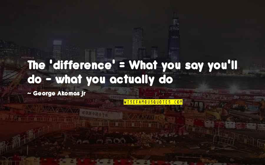 Actions Louder Quotes By George Akomas Jr: The 'difference' = What you say you'll do