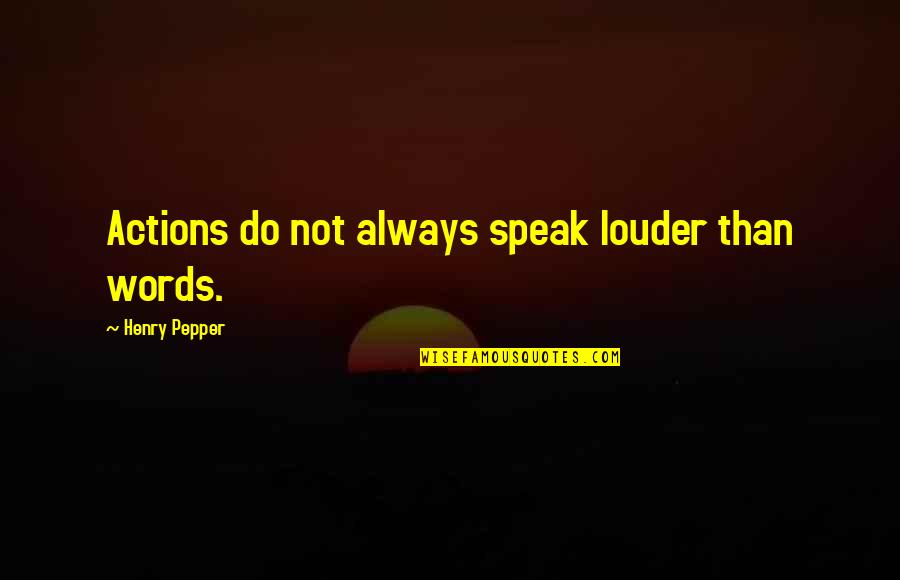 Actions Louder Quotes By Henry Pepper: Actions do not always speak louder than words.