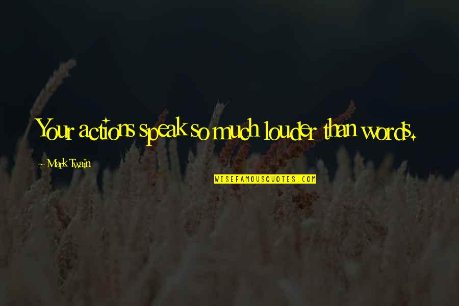 Actions Louder Quotes By Mark Twain: Your actions speak so much louder than words.