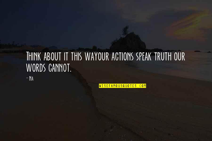 Actions Louder Quotes By Na: Think about it this wayour actions speak truth