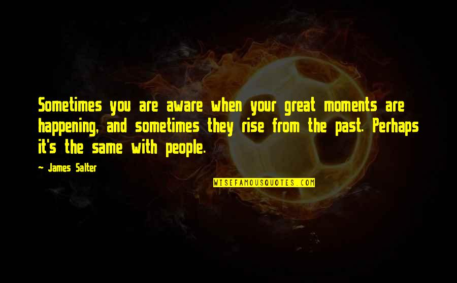 Active Involvement Quotes By James Salter: Sometimes you are aware when your great moments