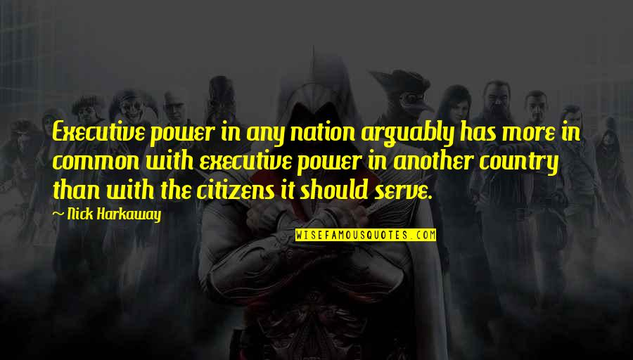Active Involvement Quotes By Nick Harkaway: Executive power in any nation arguably has more