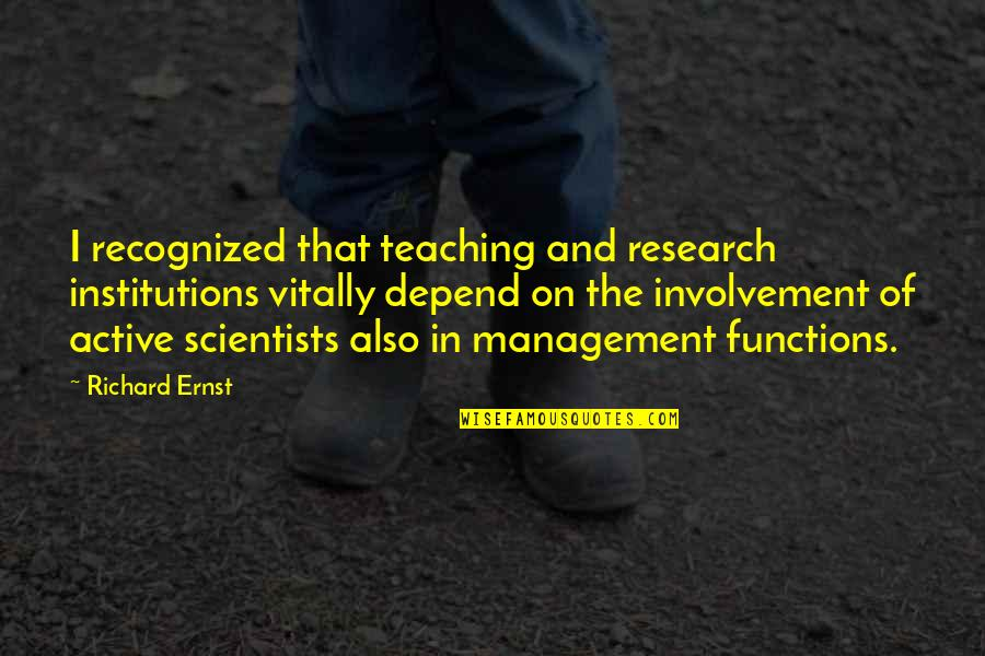 Active Involvement Quotes By Richard Ernst: I recognized that teaching and research institutions vitally