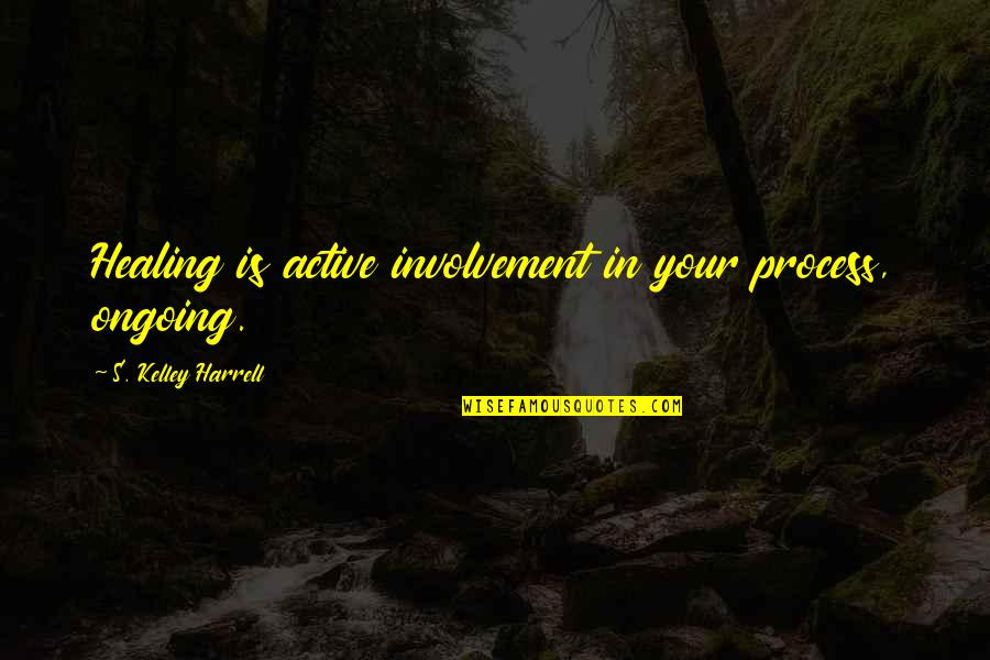 Active Involvement Quotes By S. Kelley Harrell: Healing is active involvement in your process, ongoing.