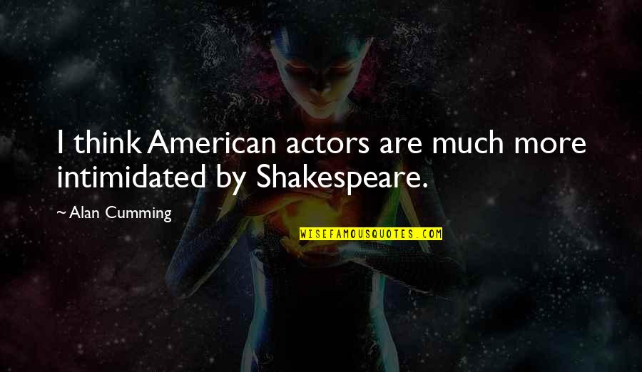 Actors Shakespeare Quotes By Alan Cumming: I think American actors are much more intimidated