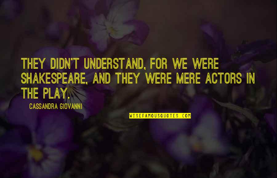 Actors Shakespeare Quotes By Cassandra Giovanni: They didn't understand, for we were Shakespeare, and
