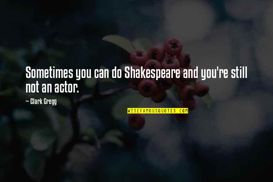 Actors Shakespeare Quotes By Clark Gregg: Sometimes you can do Shakespeare and you're still