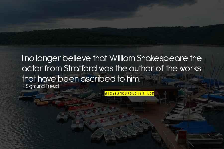 Actors Shakespeare Quotes By Sigmund Freud: I no longer believe that William Shakespeare the