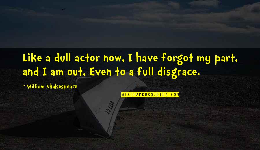 Actors Shakespeare Quotes By William Shakespeare: Like a dull actor now, I have forgot