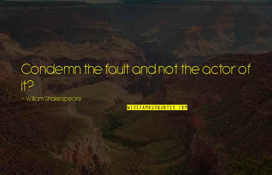 Actors Shakespeare Quotes By William Shakespeare: Condemn the fault and not the actor of
